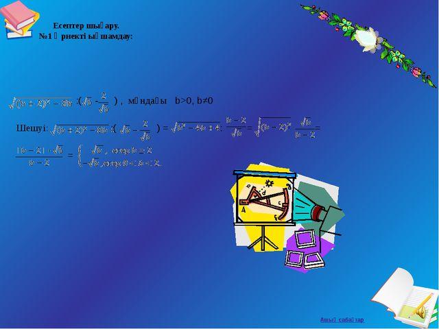 Есептер шығару. №1 Өрнекті ықшамдау: :( - ) , мұндағы b>0, b≠0 Шешуі: :( ) =...