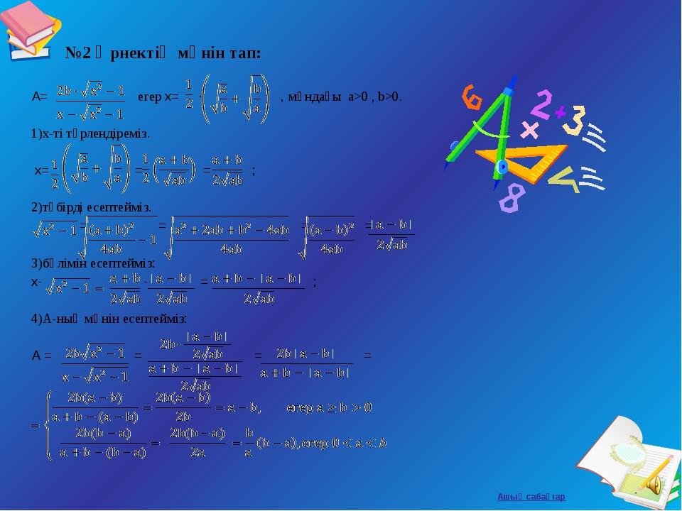№2 Өрнектің мәнін тап: A= егер x= ∙ , мұндағы а>0 , b>0. 1)х-ті түрлендіремі...