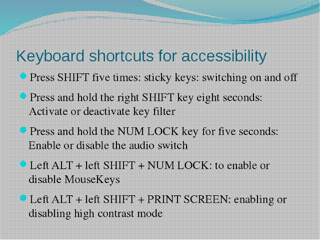 Keyboard shortcuts for accessibility Press SHIFT five times: sticky keys: swi...