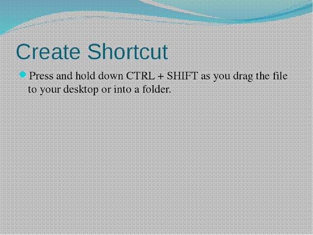 Create Shortcut Press and hold down CTRL + SHIFT as you drag the file to your...