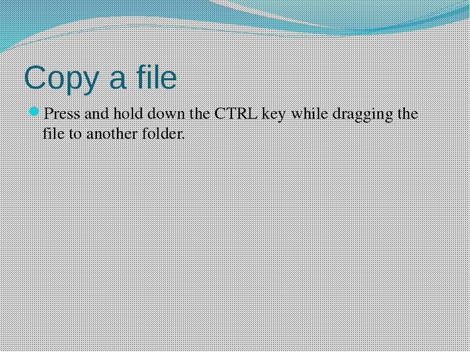 Copy a file Press and hold down the CTRL key while dragging the file to anoth...