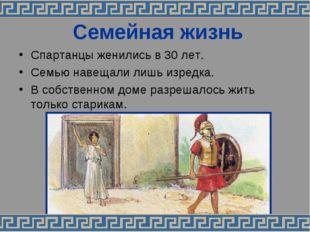 Семейная жизнь Спартанцы женились в 30 лет. Семью навещали лишь изредка. В со