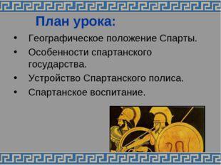 План урока: Географическое положение Спарты. Особенности спартанского госуда