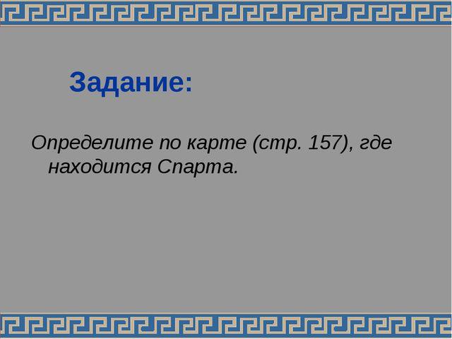 Задание: Определите по карте (стр. 157), где находится Спарта.
