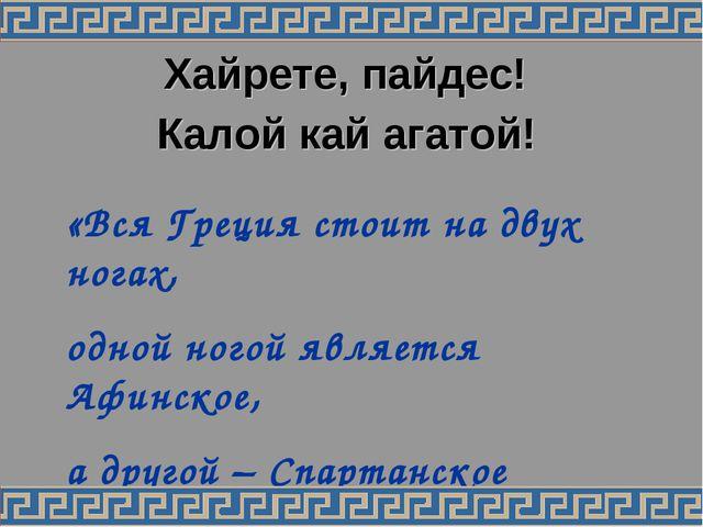 Хайрете, пайдес! Калой кай агатой! «Вся Греция стоит на двух ногах, одной ног...