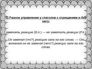 3)Разное управление у глаголов с отрицанием и без него: замечать реакцию(В.