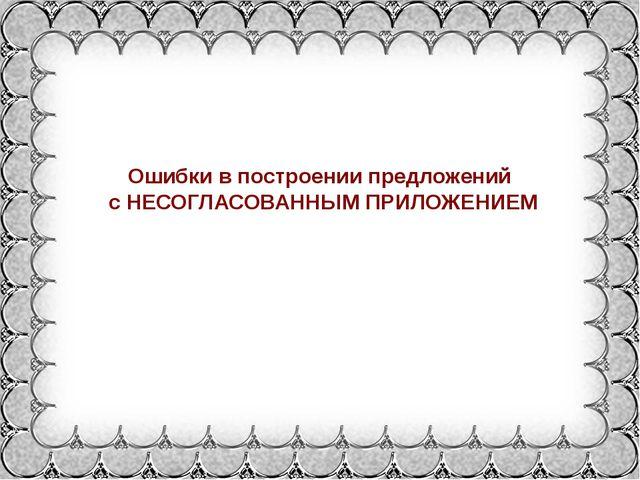 Ошибки в построении предложений с НЕСОГЛАСОВАННЫМ ПРИЛОЖЕНИЕМ Фокина Лидия Пе...