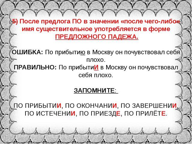 5) После предлога ПО в значении «после чего-либо» имя существительное употреб...