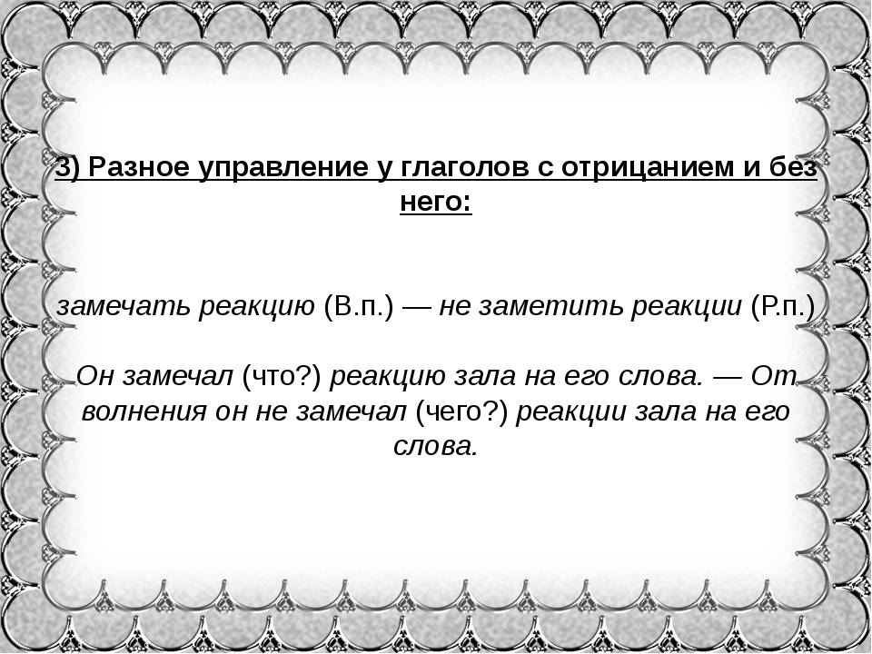 3)Разное управление у глаголов с отрицанием и без него: замечать реакцию(В....