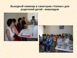 Выездной семинар в санатории «Талкас» для родителей детей - инвалидов