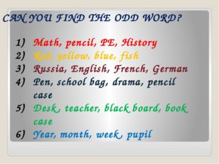 CAN YOU FIND THE ODD WORD? Math, pencil, PE, History Red, yellow, blue, fish