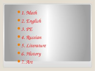 1. Math 2. English 3. PE 4. Russian 5. Literature 6. History 7. Art