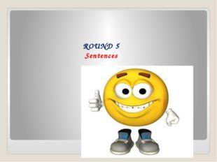 ROUND 5 Sentences