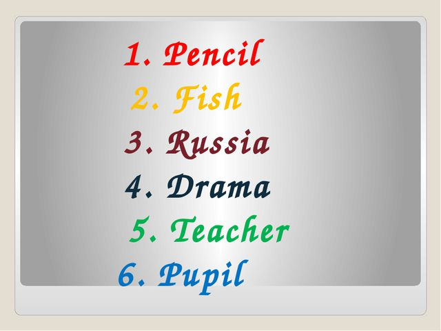 1. Pencil 2. Fish 3. Russia 4. Drama 5. Teacher 6. Pupil