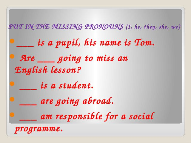 PUT IN THE MISSING PRONOUNS (I, he, they, she, we) ___ is a pupil, his name...