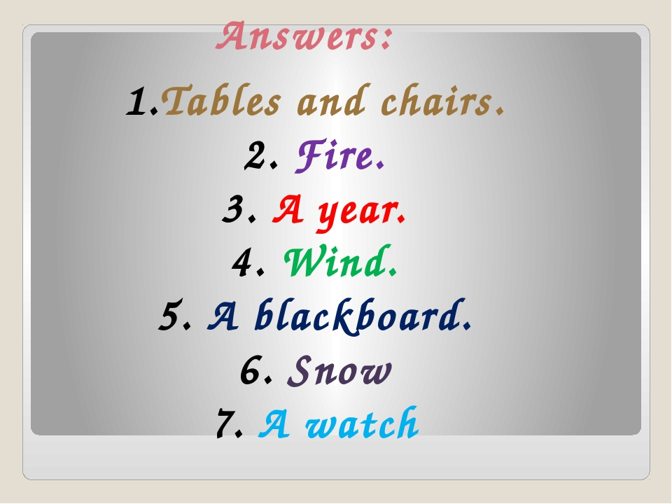 Answers: Tables and chairs. Fire. A year. Wind. A blackboard. Snow A watch