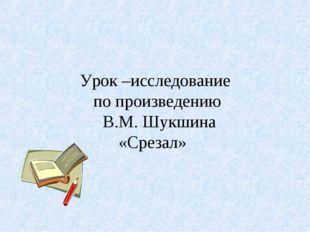 Урок –исследование по произведению В.М. Шукшина «Срезал»