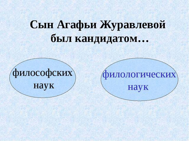 Сын Агафьи Журавлевой был кандидатом… философских наук филологических наук