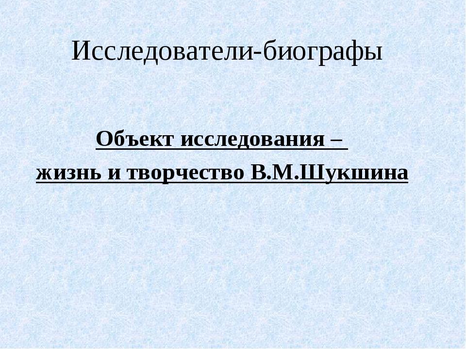 Исследователи-биографы Объект исследования – жизнь и творчество В.М.Шукшина