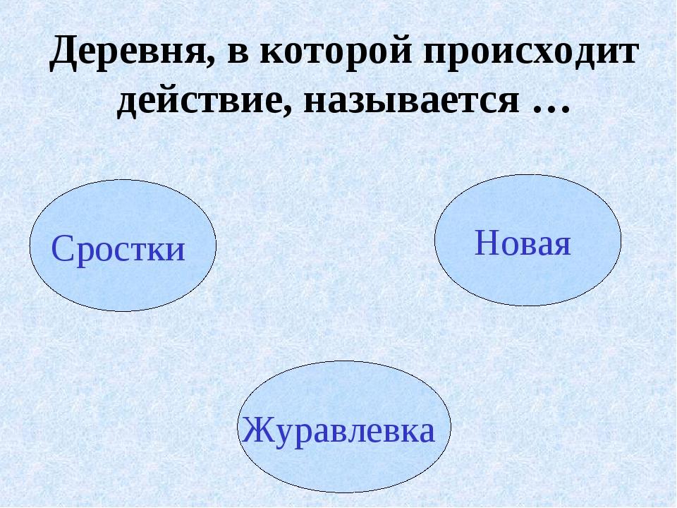 Деревня, в которой происходит действие, называется … Сростки Новая Журавлевка