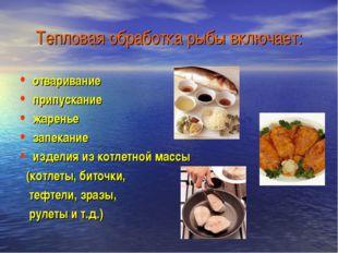 Тепловая обработка рыбы включает: отваривание припускание жаренье запекание и