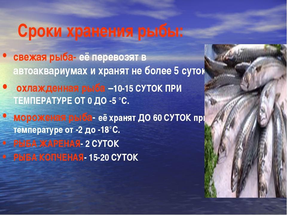 Сроки хранения рыбы: свежая рыба- её перевозят в автоаквариумах и хранят не б...