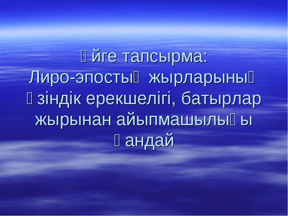 Үйге тапсырма: Лиро-эпостық жырларының өзіндік ерекшелігі, батырлар жырынан а...