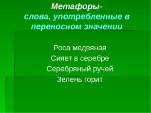 Метафоры- слова, употребленные в переносном значении Роса медвяная Сияет в се