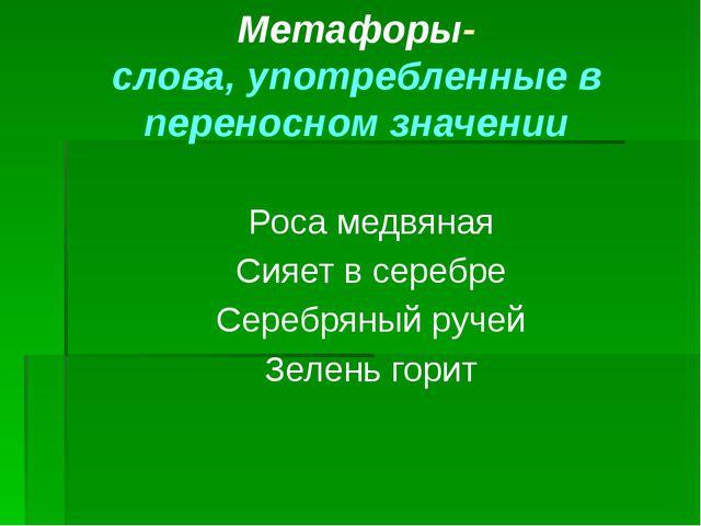Метафоры- слова, употребленные в переносном значении Роса медвяная Сияет в се...