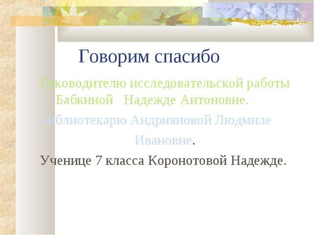 Говорим спасибо Руководителю исследовательской работы Бабкиной Надежде Антон...