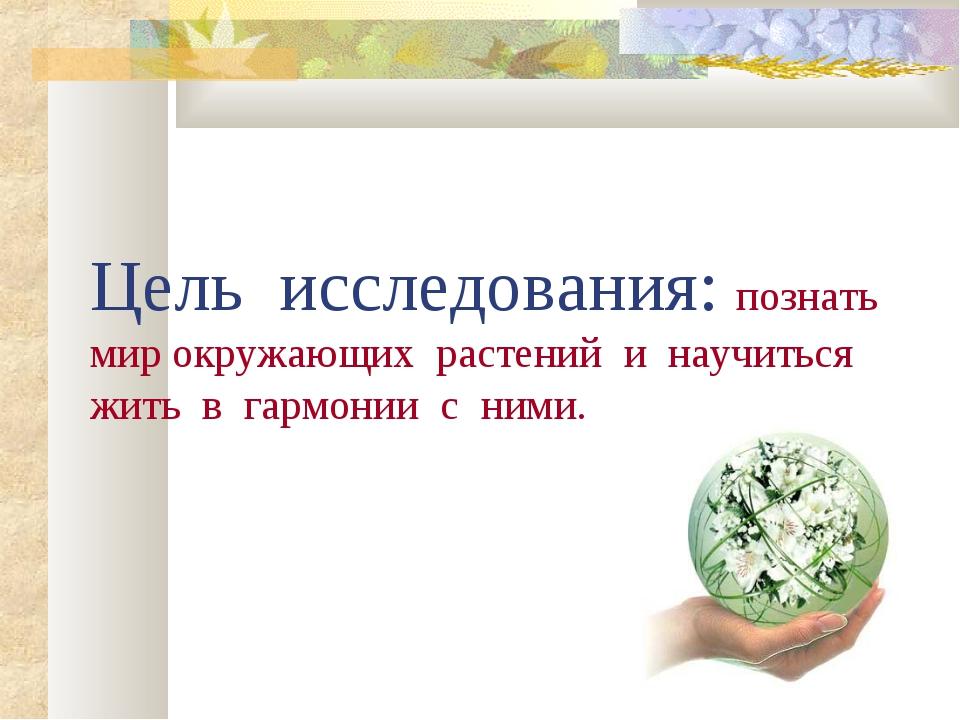 Цель исследования: познать мир окружающих растений и научиться жить в гармони...