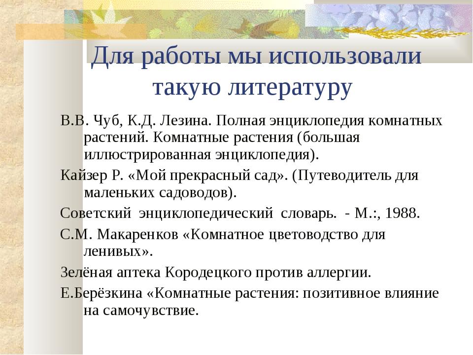 Для работы мы использовали такую литературу В.В. Чуб, К.Д. Лезина. Полная энц...