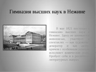 Гимназия высших наук в Нежине В мае 1821 поступил в гимназию высших наук в Не