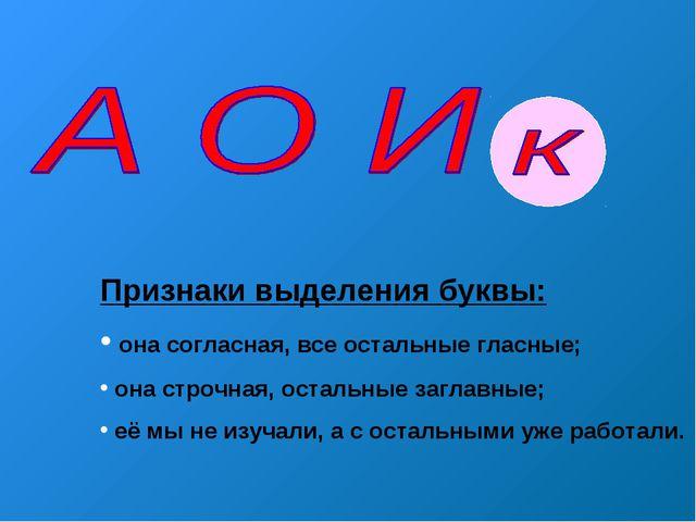 Признаки выделения буквы: она согласная, все остальные гласные; она строчная,...