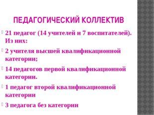 ПЕДАГОГИЧЕСКИЙ КОЛЛЕКТИВ 21 педагог (14 учителей и 7 воспитателей). Из них: 2