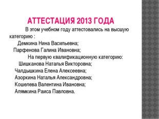 АТТЕСТАЦИЯ 2013 ГОДА В этом учебном году аттестовались на высшую категорию