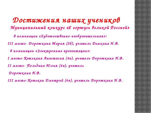 Достижения наших учеников Муниципальный конкурс «Я горжусь великой Россией»...