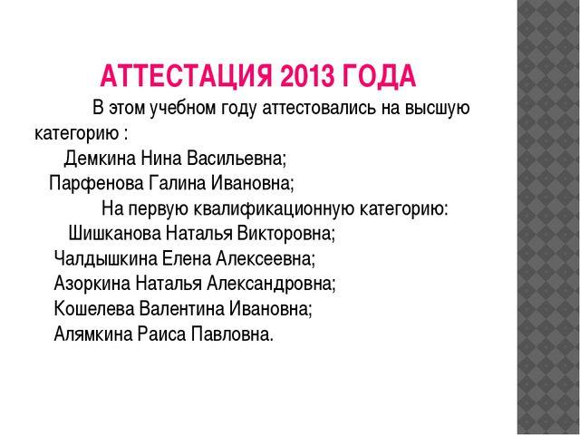 АТТЕСТАЦИЯ 2013 ГОДА В этом учебном году аттестовались на высшую категорию...