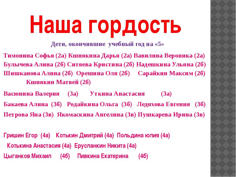 Наша гордость Дети, окончившие учебный год на «5» Тимонина Софья (2а) Кшнякин...