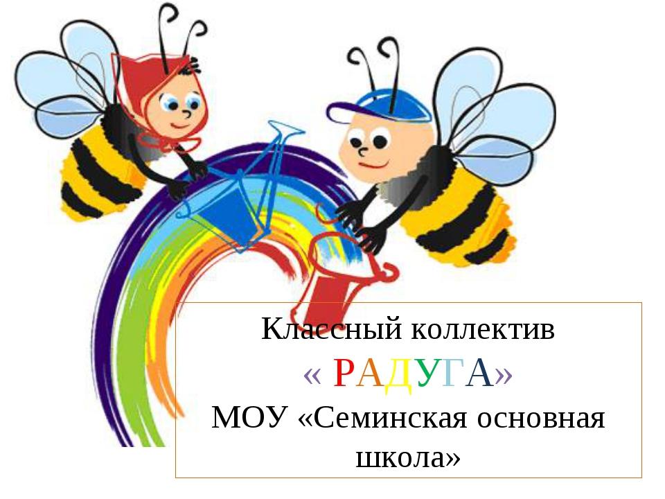 Классный коллектив « РАДУГА» МОУ «Семинская основная школа»