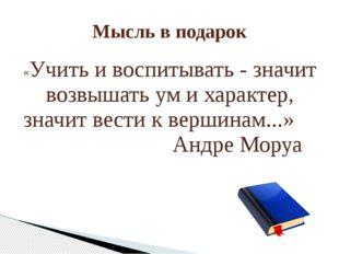 Мысль в подарок «Учить и воспитывать - значит возвышать ум и характер, значит