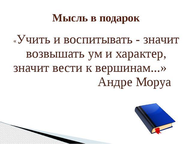 Мысль в подарок «Учить и воспитывать - значит возвышать ум и характер, значит...