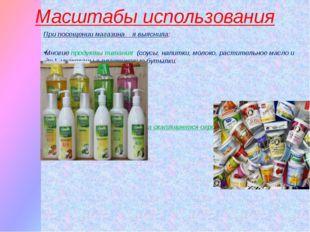 Масштабы использования При посещении магазина я выяснила: Многие продукты пит