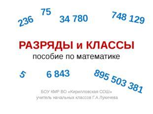 РАЗРЯДЫ и КЛАССЫ пособие по математике БОУ КМР ВО «Кирилловская СОШ» учитель