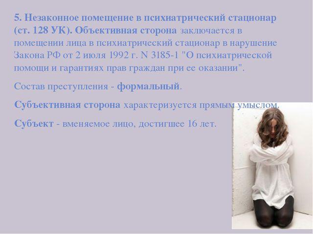 5. Незаконное помещение в психиатрический стационар (ст. 128 УК). Объективна...
