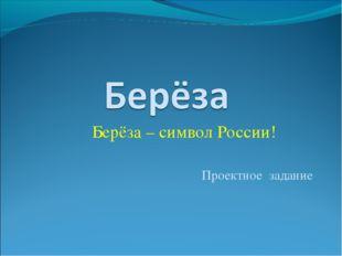 Берёза – символ России! Проектное задание