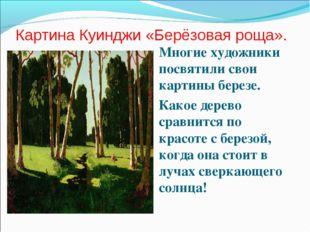 Картина Куинджи «Берёзовая роща». Многие художники посвятили свои картины бер