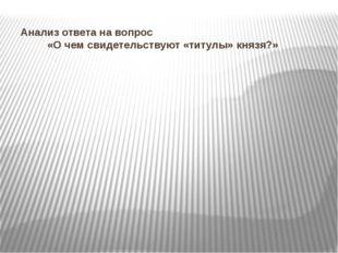 Анализ ответа на вопрос «О чем свидетельствуют «титулы» князя?»