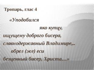 Тропарь, глас 4 «Уподобился яко купцу, ищущему доброго бисера, славнодержавны