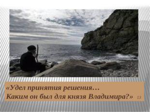 «Удел принятия решения… Каким он был для князя Владимира?» 13